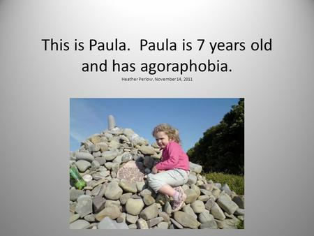 This is Paula. Paula is 7 years old and has agoraphobia. Heather Perlow, November 14, 2011.