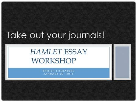 BRITISH LITERATURE JANUARY 20, 2015 HAMLET ESSAY WORKSHOP Take out your journals!