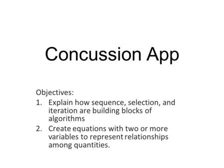 Concussion App Objectives: 1.Explain how sequence, selection, and iteration are building blocks of algorithms 2.Create equations with two or more variables.