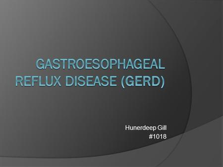 Hunerdeep Gill #1018. GERD  Often called reflux, heartburn  It is the recurring backflow of gastric acid from the stomach into the esophagus  Loosening.