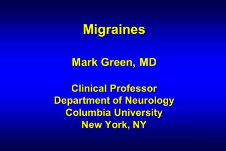 Migraines Mark Green, MD Clinical Professor Department of Neurology Columbia University New York, NY.