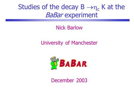 Studies of the decay B  c K at the BaBar experiment Nick Barlow University of Manchester December 2003.