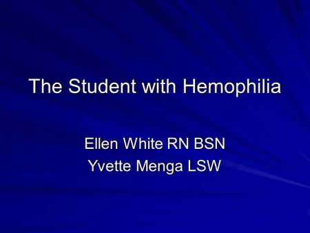 The Student with Hemophilia Ellen White RN BSN Yvette Menga LSW.