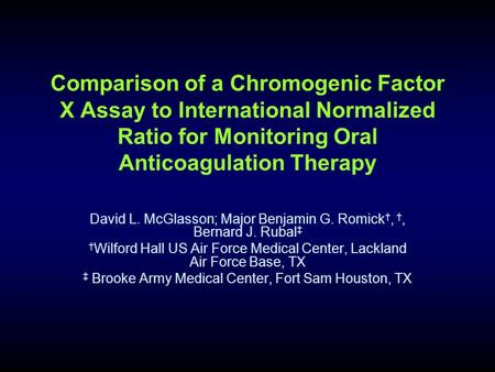 Comparison of a Chromogenic Factor X Assay to International Normalized Ratio for Monitoring Oral Anticoagulation Therapy David L. McGlasson; Major Benjamin.