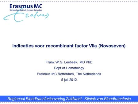 Frank W.G. Leebeek, MD PhD Dept of Hematology Erasmus MC Rotterdam, The Netherlands 5 juli 2012 Indicaties voor recombinant factor VIIa (Novoseven) Regionaal.