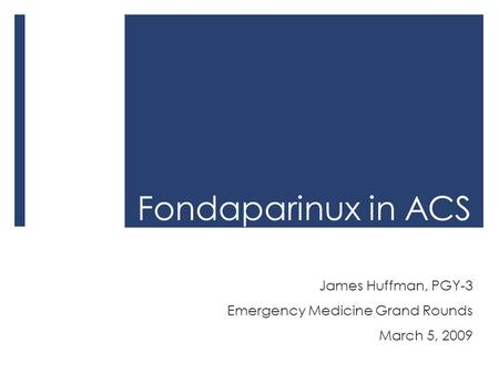 Fondaparinux in ACS James Huffman, PGY-3 Emergency Medicine Grand Rounds March 5, 2009.