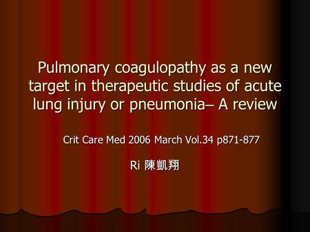 Pulmonary coagulopathy as a new target in therapeutic studies of acute lung injury or pneumonia – A review Crit Care Med 2006 March Vol.34 p871-877 Ri.