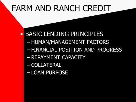 FARM AND RANCH CREDIT BASIC LENDING PRINCIPLES –HUMAN/MANAGEMENT FACTORS –FINANCIAL POSITION AND PROGRESS –REPAYMENT CAPACITY –COLLATERAL –LOAN PURPOSE.