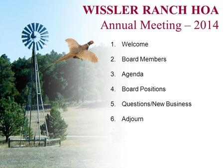 WISSLER RANCH HOA Annual Meeting – 2014 1.Welcome 2.Board Members 3.Agenda 4.Board Positions 5.Questions/New Business 6.Adjourn.