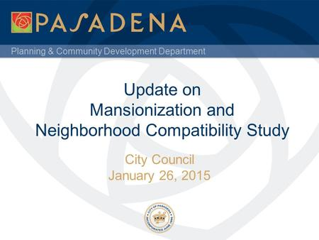 Planning & Community Development Department Update on Mansionization and Neighborhood Compatibility Study City Council January 26, 2015.