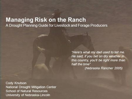 Managing Risk on the Ranch A Drought Planning Guide for Livestock and Forage Producers Cody Knutson National Drought Mitigation Center School of Natural.