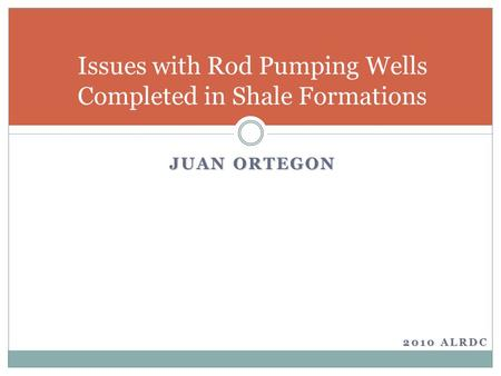 JUAN ORTEGON Issues with Rod Pumping Wells Completed in Shale Formations 2010 ALRDC.