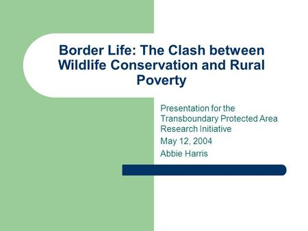 Border Life: The Clash between Wildlife Conservation and Rural Poverty Presentation for the Transboundary Protected Area Research Initiative May 12, 2004.