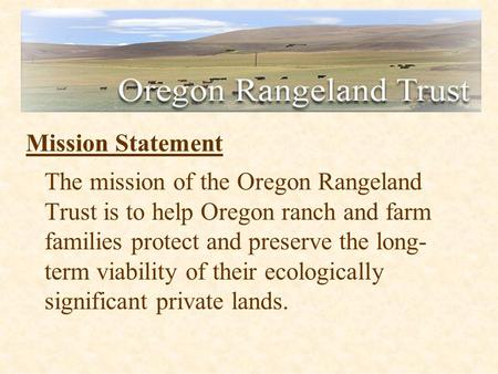 Mission Statement The mission of the Oregon Rangeland Trust is to help Oregon ranch and farm families protect and preserve the long- term viability of.