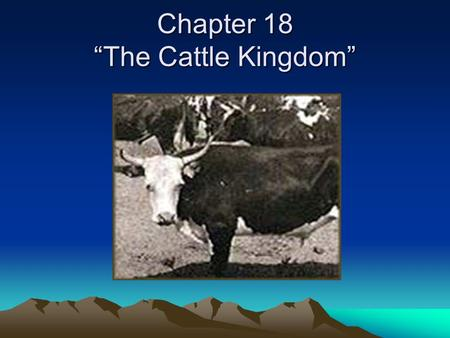 "Chapter 18 ""The Cattle Kingdom"". *The cattle first brought to America arrived on the ships of Spanish explorers in the 1500's. *These Spanish cattle were."