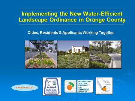 Implementing the New Water-Efficient Landscape Ordinance in Orange County Cities, Residents & Applicants Working Together PRESENTED BY.