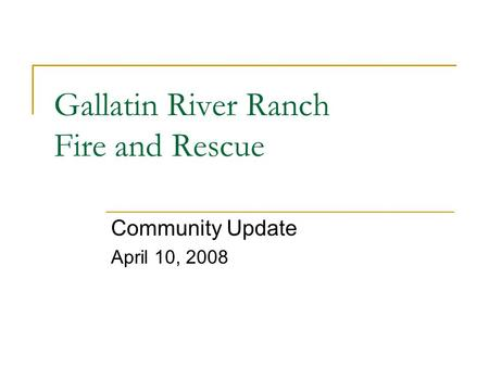 Gallatin River Ranch Fire and Rescue Community Update April 10, 2008.