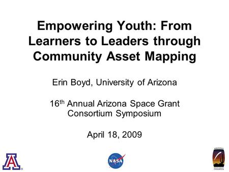 Empowering Youth: From Learners to Leaders through Community Asset Mapping Erin Boyd, University of Arizona 16 th Annual Arizona Space Grant Consortium.
