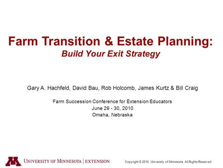 Copyright © 2010. University of Minnesota. All Rights Reserved Farm Transition & Estate Planning: Build Your Exit Strategy Gary A. Hachfeld, David Bau,