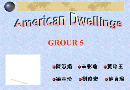 "GROUR 5 陳淑娟辛彩瑜黃玲玉 梁萃玲劉俊宏蘇貞瑜. Outline What does "" home "" means in America ? 【黃玲玉】 Kinds of dwellings in America. 【辛彩瑜】 How to buy a house in America ?【陳淑娟】"