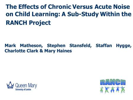 The Effects of Chronic Versus Acute Noise on Child Learning: A Sub-Study Within the RANCH Project Mark Matheson, Stephen Stansfeld, Staffan Hygge, Charlotte.