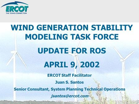ERCOT Staff Facilitator Juan S. Santos Senior Consultant, System Planning Technical Operations WIND GENERATION STABILITY MODELING TASK.