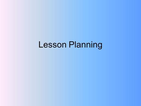 Lesson Planning. Make a template for use throughout the semester Name: Grade Level: School: Date: Time: