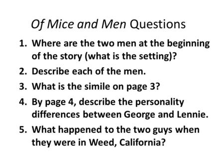 Of Mice and Men Questions 1.Where are the two men at the beginning of the story (what is the setting)? 2.Describe each of the men. 3.What is the simile.