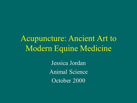 Acupuncture: Ancient Art to Modern Equine Medicine Jessica Jordan Animal Science October 2000.
