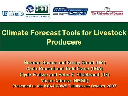 Climate Forecast Tools for Livestock Producers Norman Breuer and Kenny Broad (UM) Carla Roncoli and Todd Crane (UGA) Clyde Fraisse and Peter E. Hildebrand.