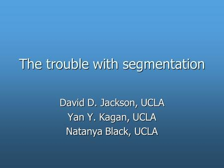 The trouble with segmentation David D. Jackson, UCLA Yan Y. Kagan, UCLA Natanya Black, UCLA.