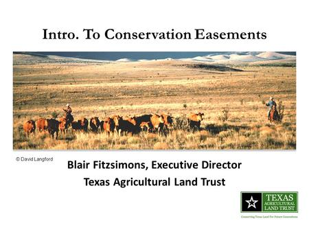 Intro. To Conservation Easements Blair Fitzsimons, Executive Director Texas Agricultural Land Trust © David Langford.