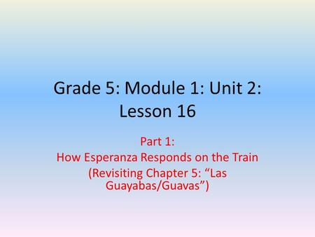 "Grade 5: Module 1: Unit 2: Lesson 16 Part 1: How Esperanza Responds on the Train (Revisiting Chapter 5: ""Las Guayabas/Guavas"")"