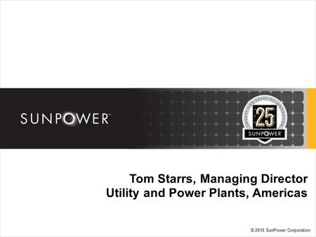 © 2010 SunPower Corporation Tom Starrs, Managing Director Utility and Power Plants, Americas.