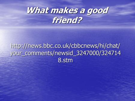 What makes a good friend?  your_comments/newsid_3247000/324714 8.stm.