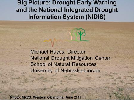 Photo: NRCS, Western Oklahoma, June 2011 Big Picture: Drought Early Warning and the National Integrated Drought Information System (NIDIS) Michael Hayes,