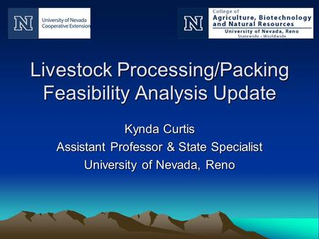 Livestock Processing/Packing Feasibility Analysis Update Kynda Curtis Assistant Professor & State Specialist University of Nevada, Reno.