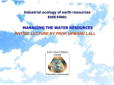 Industrial ecology of earth resources EAEE E4001 MANAGING THE WATER RESOURCES INVITED LECTURE BY PROF. UPMANU LALL INVITED LECTURE BY PROF. UPMANU LALL.