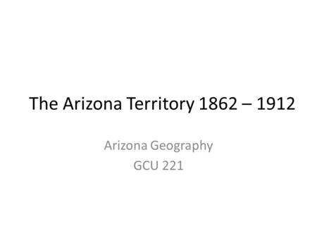 The Arizona Territory 1862 – 1912 Arizona Geography GCU 221.
