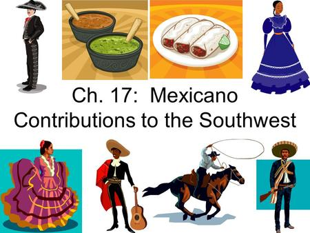 Ch. 17: Mexicano Contributions to the Southwest. What is a Mexicano Contribution? As you learned in Ch. 15, Texas gained its independence from Mexico.