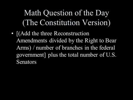 Math Question of the Day (The Constitution Version) [(Add the three Reconstruction Amendments divided by the Right to Bear Arms) / number of branches.