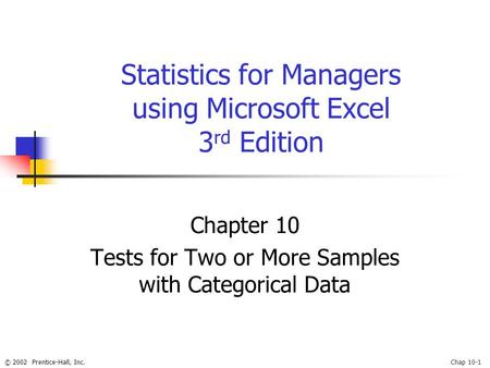 © 2002 Prentice-Hall, Inc.Chap 10-1 Statistics for Managers using Microsoft Excel 3 rd Edition Chapter 10 Tests for Two or More Samples with Categorical.