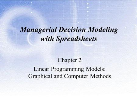 Managerial Decision Modeling with Spreadsheets Chapter 2 Linear Programming Models: Graphical and Computer Methods.
