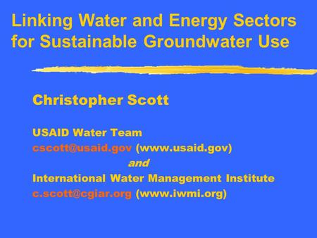 Linking Water and Energy Sectors for Sustainable Groundwater Use Christopher Scott USAID Water Team (www.usaid.gov) and International.
