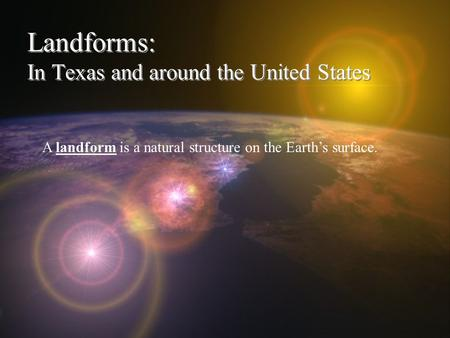 Landforms: In Texas and around the United States A landform is a natural structure on the Earth's surface.