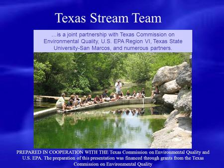 Texas Stream Team …is a joint partnership with Texas Commission on Environmental Quality, U.S. EPA Region VI, Texas State University-San Marcos, and numerous.