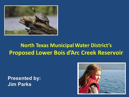 North Texas Municipal Water District's Proposed Lower Bois d'Arc Creek Reservoir Presented by: Jim Parks.