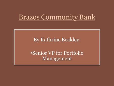 Brazos Community Bank By Kathrine Beakley: Senior VP for Portfolio Management By Kathrine Beakley: Senior VP for Portfolio Management.