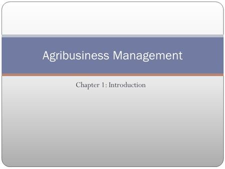 Chapter 1: Introduction Agribusiness Management. Objectives Understand the functions of a farm or ranch manager and their responsibilities. Be familiar.