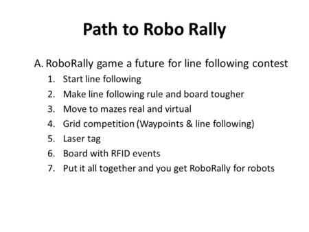 Path to Robo Rally A.RoboRally game a future for line following contest 1.Start line following 2.Make line following rule and board tougher 3.Move to mazes.